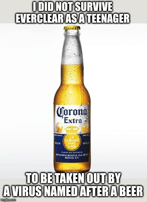 Corona Meme |  I DID NOT SURVIVE EVERCLEAR AS A TEENAGER; TO BE TAKEN OUT BY A VIRUS NAMED AFTER A BEER | image tagged in memes,corona | made w/ Imgflip meme maker