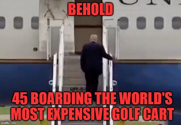 BEHOLD; 45 BOARDING THE WORLD'S MOST EXPENSIVE GOLF CART | image tagged in donald trump boards air force one with toilet tissue stuck to sh | made w/ Imgflip meme maker