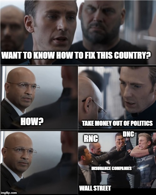 What they don't want to hear | WANT TO KNOW HOW TO FIX THIS COUNTRY? HOW? TAKE MONEY OUT OF POLITICS WALL STREET DNC RNC INSURANCE COMPANIES | image tagged in captain america bad joke,money in politics,rnc,dnc,insurance,wall street | made w/ Imgflip meme maker
