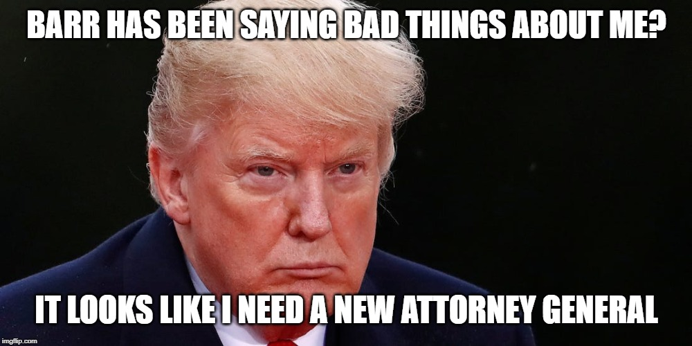 BARR HAS BEEN SAYING BAD THINGS ABOUT ME? IT LOOKS LIKE I NEED A NEW ATTORNEY GENERAL | made w/ Imgflip meme maker