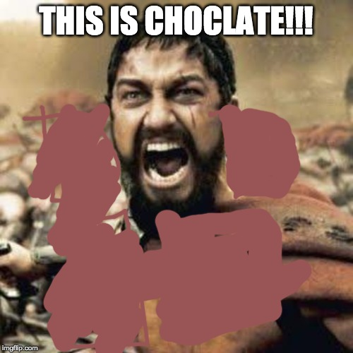 THIS IS SPARTA!!!! | THIS IS CHOCLATE!!! | image tagged in this is sparta | made w/ Imgflip meme maker