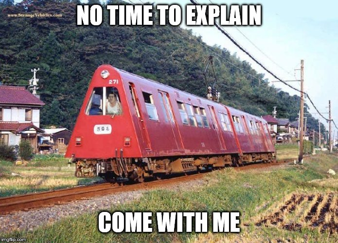 no time to explain |  NO TIME TO EXPLAIN; COME WITH ME | image tagged in time,train | made w/ Imgflip meme maker