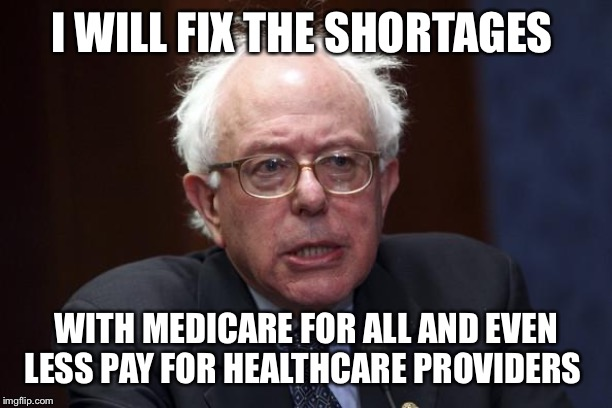 Bernie Sanders | I WILL FIX THE SHORTAGES WITH MEDICARE FOR ALL AND EVEN LESS PAY FOR HEALTHCARE PROVIDERS | image tagged in bernie sanders | made w/ Imgflip meme maker