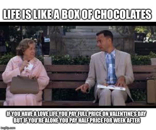 forrest gump box of chocolates |  LIFE IS LIKE A BOX OF CHOCOLATES; IF YOU HAVE A LOVE LIFE YOU PAY FULL PRICE ON VALENTINE'S DAY  BUT IF YOU'RE ALONE YOU PAY HALF PRICE FOR WEEK AFTER | image tagged in forrest gump box of chocolates,chocolate,valentine,forever alone | made w/ Imgflip meme maker