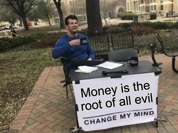 Change My Mind |  Money is the root of all evil | image tagged in memes,change my mind,money,evil,root,root of all evil | made w/ Imgflip meme maker