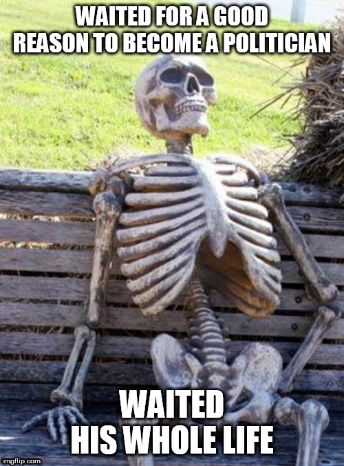 Waiting Skeleton |  WAITED FOR A GOOD REASON TO BECOME A POLITICIAN; WAITED HIS WHOLE LIFE | image tagged in memes,waiting skeleton,politics,politician,politicians,political | made w/ Imgflip meme maker
