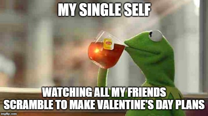 Kermit sipping tea |  MY SINGLE SELF; WATCHING ALL MY FRIENDS SCRAMBLE TO MAKE VALENTINE'S DAY PLANS | image tagged in kermit sipping tea,valentine's day,single,foreveralone,kermit,sipping tea | made w/ Imgflip meme maker