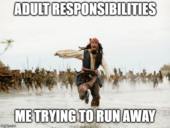 Jack Sparrow Being Chased | ADULT RESPONSIBILITIES ME TRYING TO RUN AWAY | image tagged in memes,jack sparrow being chased | made w/ Imgflip meme maker