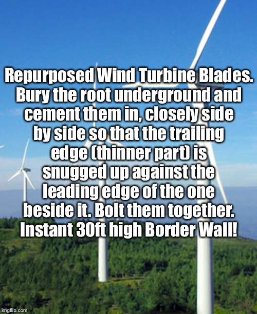 Repurposed Blades |  Repurposed Wind Turbine Blades. Bury the root underground and cement them in, closely side by side so that the trailing edge (thinner part) is snugged up against the leading edge of the one beside it. Bolt them together.  Instant 30ft high Border Wall! | image tagged in wind turbine,blades,repurposed,wall,border wall | made w/ Imgflip meme maker