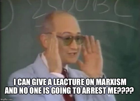 I CAN GIVE A LEACTURE ON MARXISM AND NO ONE IS GOING TO ARREST ME???? | made w/ Imgflip meme maker