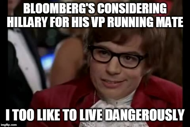 His days would be numbered! |  BLOOMBERG'S CONSIDERING HILLARY FOR HIS VP RUNNING MATE; I TOO LIKE TO LIVE DANGEROUSLY | image tagged in hillary,bloomberg,mini mike,politics | made w/ Imgflip meme maker