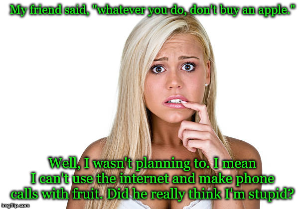 "My friend said, ""whatever you do, don't buy an apple."" Well, I wasn't planning to. I mean I can't use the internet and make phone calls with 