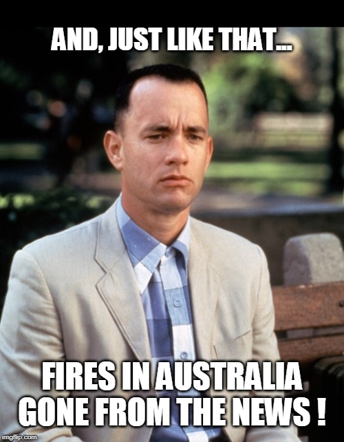 Fires in Australia? |  AND, JUST LIKE THAT... FIRES IN AUSTRALIA GONE FROM THE NEWS ! | image tagged in andjust like that,wildfires,australia,msm,mainstream media,media lies | made w/ Imgflip meme maker