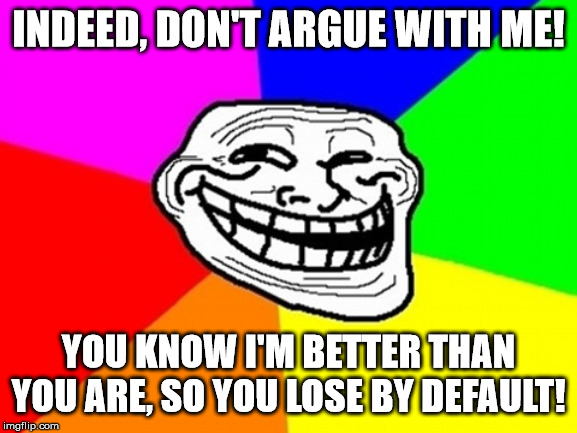 Troll Face Colored Meme | INDEED, DON'T ARGUE WITH ME! YOU KNOW I'M BETTER THAN YOU ARE, SO YOU LOSE BY DEFAULT! | image tagged in memes,troll face colored | made w/ Imgflip meme maker