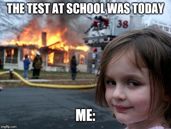 Disaster Girl Meme |  THE TEST AT SCHOOL WAS TODAY; ME: | image tagged in memes,disaster girl | made w/ Imgflip meme maker