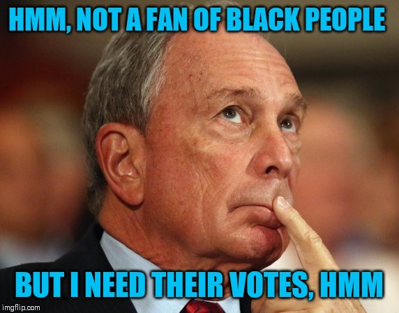 Mike Bloomberg |  HMM, NOT A FAN OF BLACK PEOPLE; BUT I NEED THEIR VOTES, HMM | image tagged in mike bloomberg | made w/ Imgflip meme maker