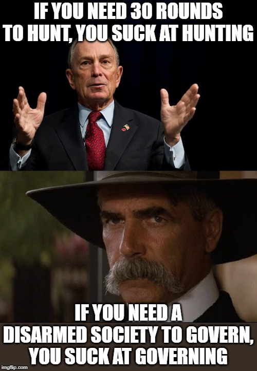 bloomberg sucks |  IF YOU NEED 30 ROUNDS TO HUNT, YOU SUCK AT HUNTING; IF YOU NEED A DISARMED SOCIETY TO GOVERN, YOU SUCK AT GOVERNING | image tagged in gun rights,bloomberg | made w/ Imgflip meme maker