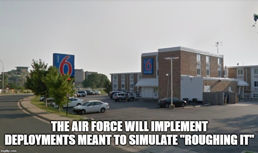 "Air Force |  THE AIR FORCE WILL IMPLEMENT DEPLOYMENTS MEANT TO SIMULATE ""ROUGHING IT"" 
