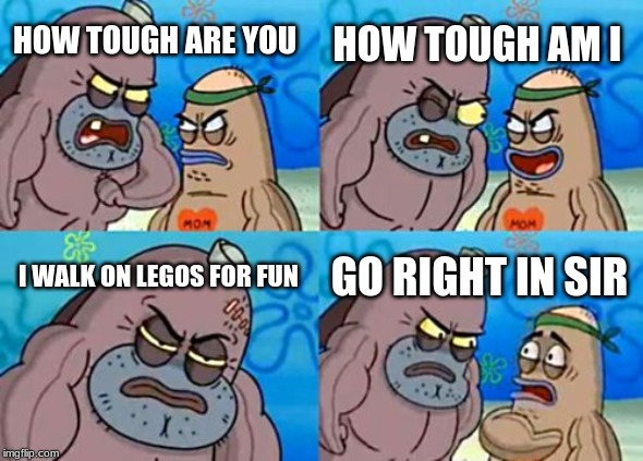 How Tough Are You |  HOW TOUGH AM I; HOW TOUGH ARE YOU; I WALK ON LEGOS FOR FUN; GO RIGHT IN SIR | image tagged in memes,how tough are you | made w/ Imgflip meme maker