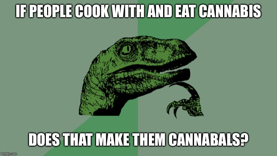Bong Apetit | IF PEOPLE COOK WITH AND EAT CANNABIS DOES THAT MAKE THEM CANNABALS? | image tagged in philosophy dinosaur,cannabis | made w/ Imgflip meme maker