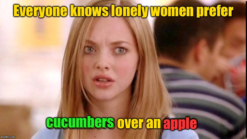Dumb Blonde | Everyone knows lonely women prefer cucumbers over an apple cucumbers apple | image tagged in dumb blonde | made w/ Imgflip meme maker