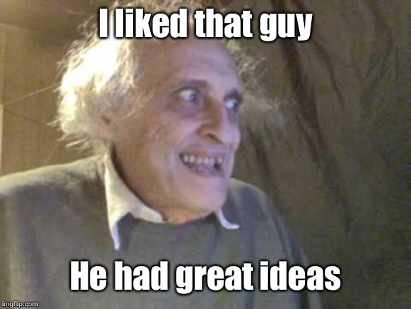 Old Pervert | I liked that guy He had great ideas | image tagged in old pervert | made w/ Imgflip meme maker