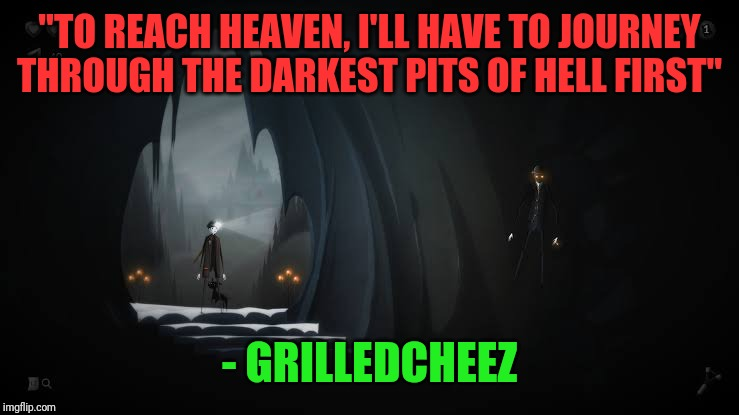 "Or something like that, it was yesterday, after all. | ""TO REACH HEAVEN, I'LL HAVE TO JOURNEY THROUGH THE DARKEST PITS OF HELL FIRST"" - GRILLEDCHEEZ 