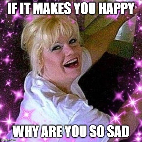 IF IT MAKES YOU HAPPY | IF IT MAKES YOU HAPPY WHY ARE YOU SO SAD | image tagged in song lyrics,music | made w/ Imgflip meme maker