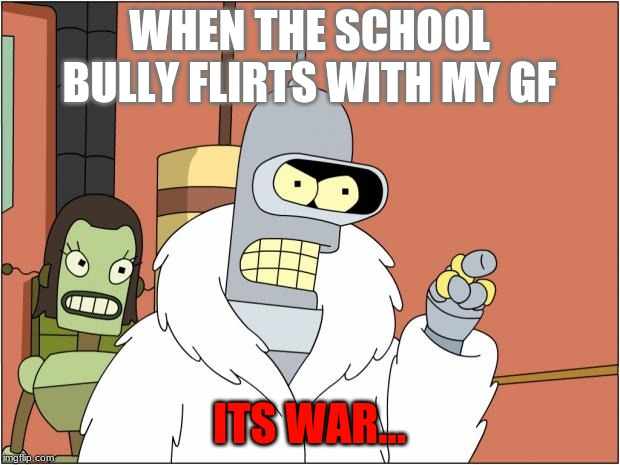 Bender |  WHEN THE SCHOOL BULLY FLIRTS WITH MY GF; ITS WAR... | image tagged in memes,bender | made w/ Imgflip meme maker