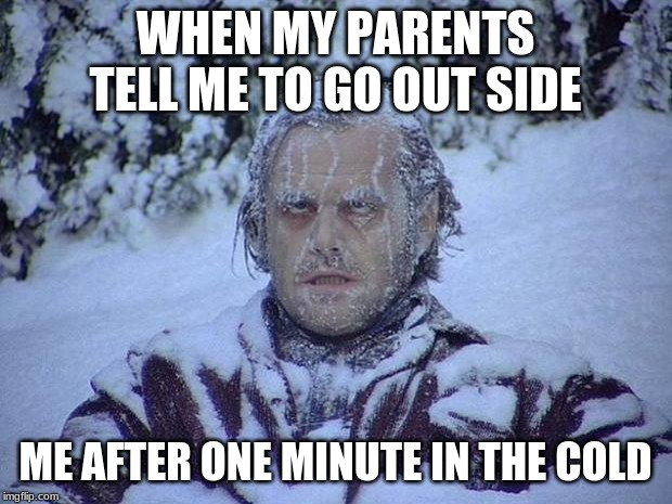 Jack Nicholson The Shining Snow |  WHEN MY PARENTS TELL ME TO GO OUT SIDE; ME AFTER ONE MINUTE IN THE COLD | image tagged in memes,jack nicholson the shining snow | made w/ Imgflip meme maker