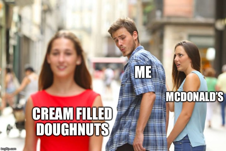 guy holding hand with girl and looks back |  ME; MCDONALD'S; CREAM FILLED DOUGHNUTS | image tagged in guy holding hand with girl and looks back,distracted boyfriend,memes,oh wow doughnuts,doughnuts,sorry not sorry | made w/ Imgflip meme maker
