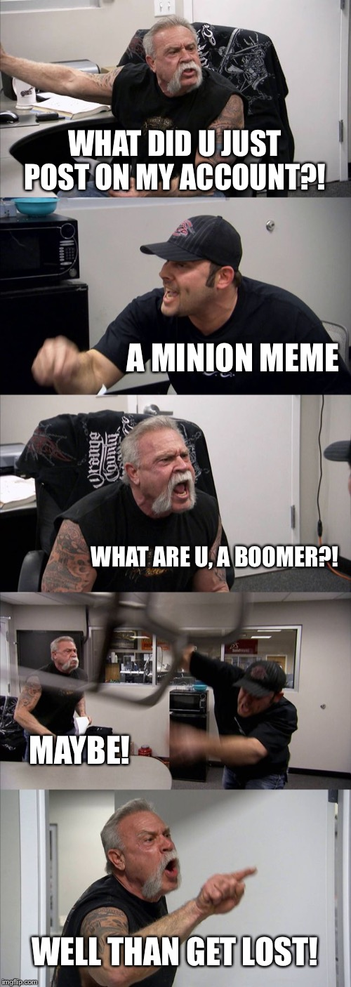 American Chopper Argument | WHAT DID U JUST POST ON MY ACCOUNT?! A MINION MEME WHAT ARE U, A BOOMER?! MAYBE! WELL THAN GET LOST! | image tagged in memes,american chopper argument,boomer,minion,get lost | made w/ Imgflip meme maker
