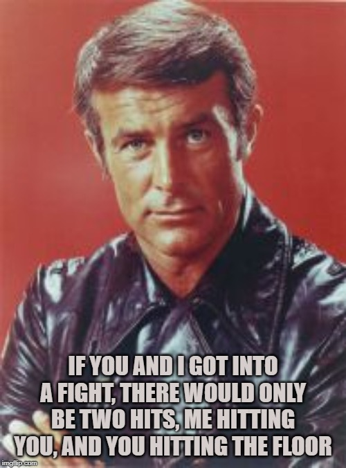 When Men Were Men |  IF YOU AND I GOT INTO A FIGHT, THERE WOULD ONLY BE TWO HITS, ME HITTING YOU, AND YOU HITTING THE FLOOR | image tagged in robert conrad,tough guy,manly,fight,action,tv star | made w/ Imgflip meme maker