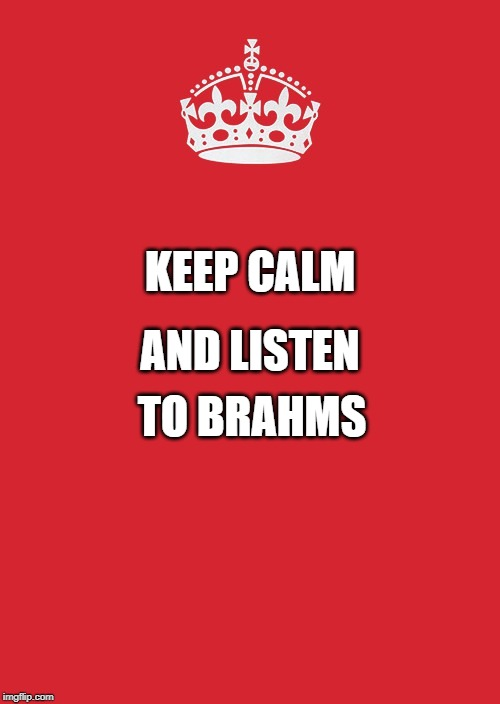 Keep Calm And Carry On Red |  KEEP CALM; AND LISTEN; TO BRAHMS | image tagged in memes,keep calm and carry on red | made w/ Imgflip meme maker