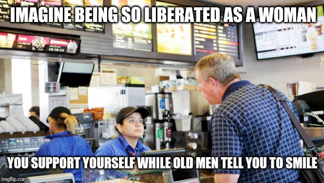 Liberated woman | IMAGINE BEING SO LIBERATED AS A WOMAN YOU SUPPORT YOURSELF WHILE OLD MEN TELL YOU TO SMILE | image tagged in confused mcdonalds cashier | made w/ Imgflip meme maker