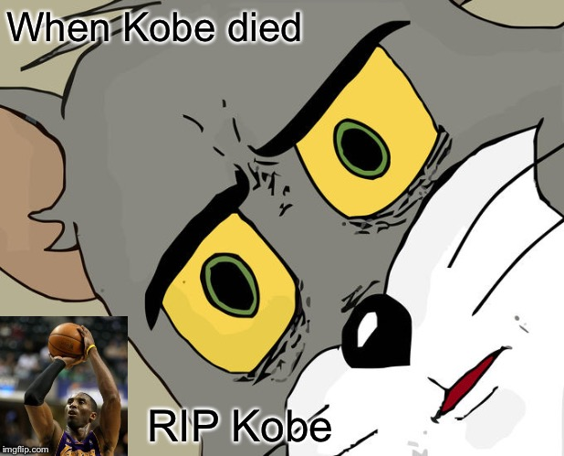RIP Kobe |  When Kobe died; RIP Kobe | image tagged in memes,unsettled tom | made w/ Imgflip meme maker