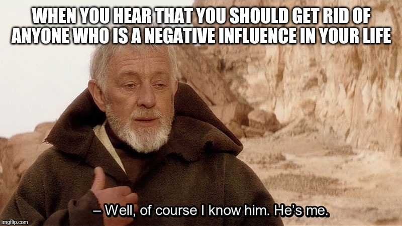 WHEN YOU HEAR THAT YOU SHOULD GET RID OF ANYONE WHO IS A NEGATIVE INFLUENCE IN YOUR LIFE | image tagged in obi wan of course i know him hes me | made w/ Imgflip meme maker
