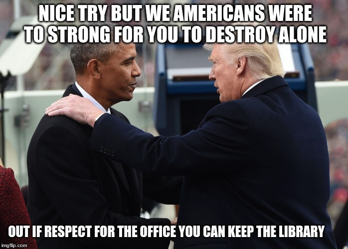 The art of the deal | NICE TRY BUT WE AMERICANS WERE TO STRONG FOR YOU TO DESTROY ALONE OUT IF RESPECT FOR THE OFFICE YOU CAN KEEP THE LIBRARY | image tagged in obama trumped,art of the deal,obama traitor,obama a legacy of failure,buh bye loser,keep the library | made w/ Imgflip meme maker