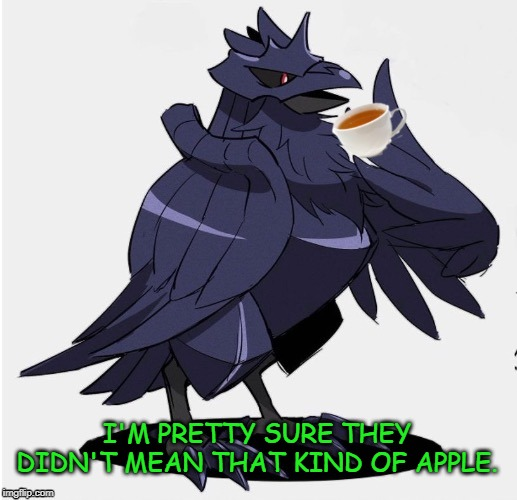 The_Tea_Drinking_Corviknight | I'M PRETTY SURE THEY DIDN'T MEAN THAT KIND OF APPLE. | image tagged in the_tea_drinking_corviknight | made w/ Imgflip meme maker
