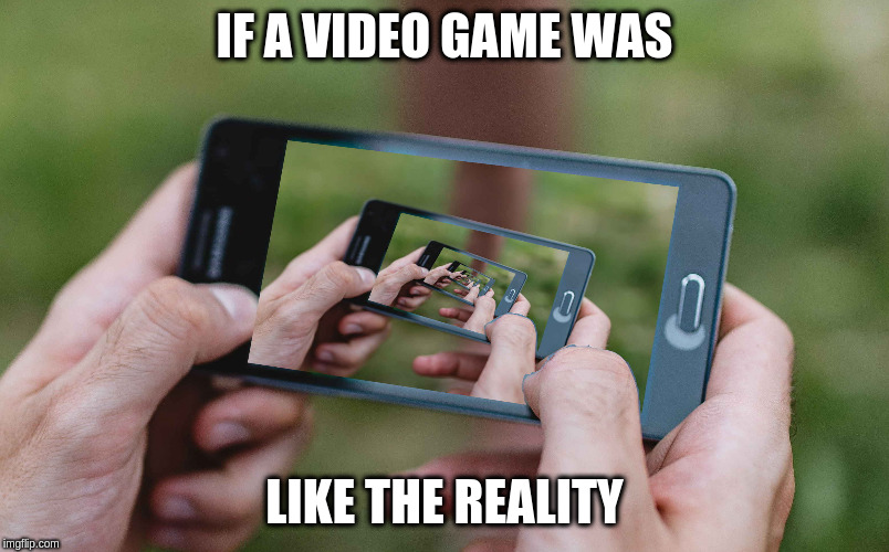 IF A VIDEO GAME WAS LIKE THE REALITY | image tagged in reality,video games | made w/ Imgflip meme maker