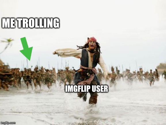 Jack Sparrow Being Chased | ME TROLLING IMGFLIP USER | image tagged in memes,jack sparrow being chased | made w/ Imgflip meme maker