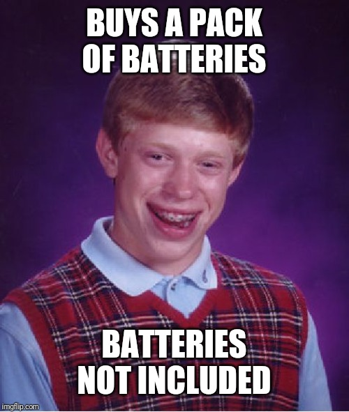 Bad Luck Brian |  BUYS A PACK OF BATTERIES; BATTERIES NOT INCLUDED | image tagged in memes,bad luck brian | made w/ Imgflip meme maker