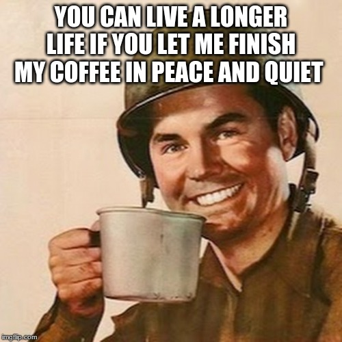 Solid plan | YOU CAN LIVE A LONGER LIFE IF YOU LET ME FINISH MY COFFEE IN PEACE AND QUIET | image tagged in coffee soldier,solid plan,live a long life,tolerance starts with a cup,now i can start my day without violence,ok you can talk n | made w/ Imgflip meme maker