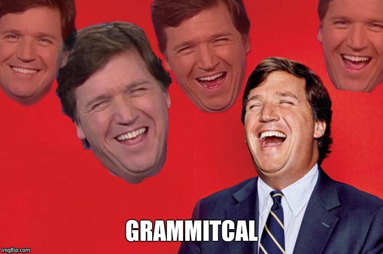 Tucker laughs at libs | GRAMMITCAL | image tagged in tucker laughs at libs | made w/ Imgflip meme maker