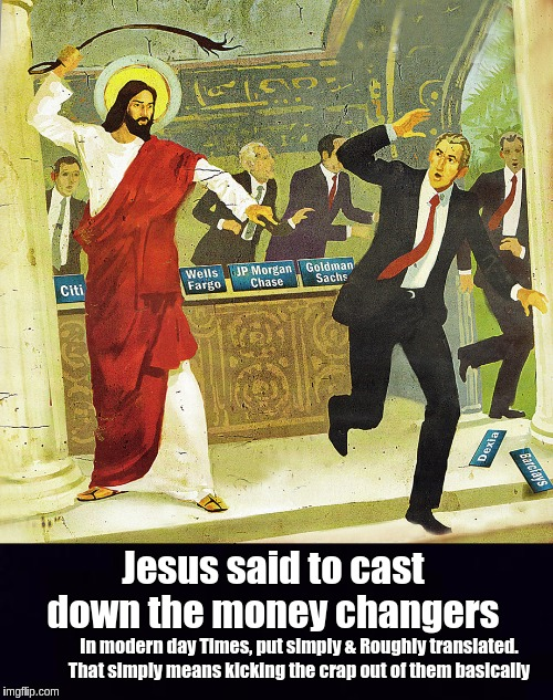 #THEBANKSTERS | In modern day Times, put simply & Roughly translated. That simply means kicking the crap out of them basically Jesus said to cast down the m | image tagged in banks,bankers,jesus christ,ghetto jesus,the bible,the great awakening | made w/ Imgflip meme maker