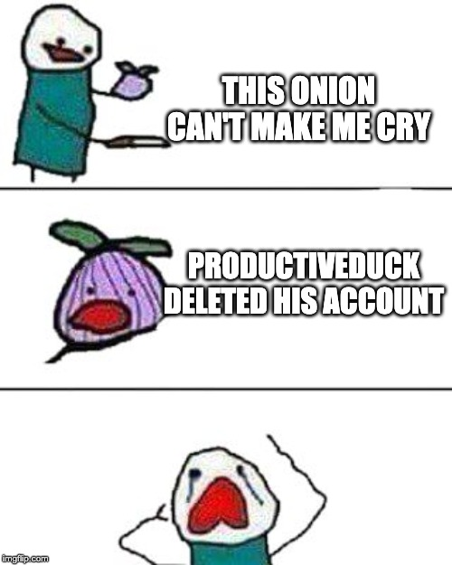 this onion won't make me cry | THIS ONION CAN'T MAKE ME CRY PRODUCTIVEDUCK DELETED HIS ACCOUNT | image tagged in this onion won't make me cry | made w/ Imgflip meme maker