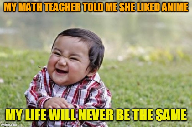 True story... | MY MATH TEACHER TOLD ME SHE LIKED ANIME MY LIFE WILL NEVER BE THE SAME | image tagged in memes,evil toddler,math teacher,anime,it's a wonderful life | made w/ Imgflip meme maker