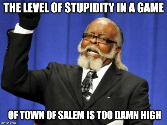 Too Damn High Meme |  THE LEVEL OF STUPIDITY IN A GAME; OF TOWN OF SALEM IS TOO DAMN HIGH | image tagged in memes,too damn high | made w/ Imgflip meme maker