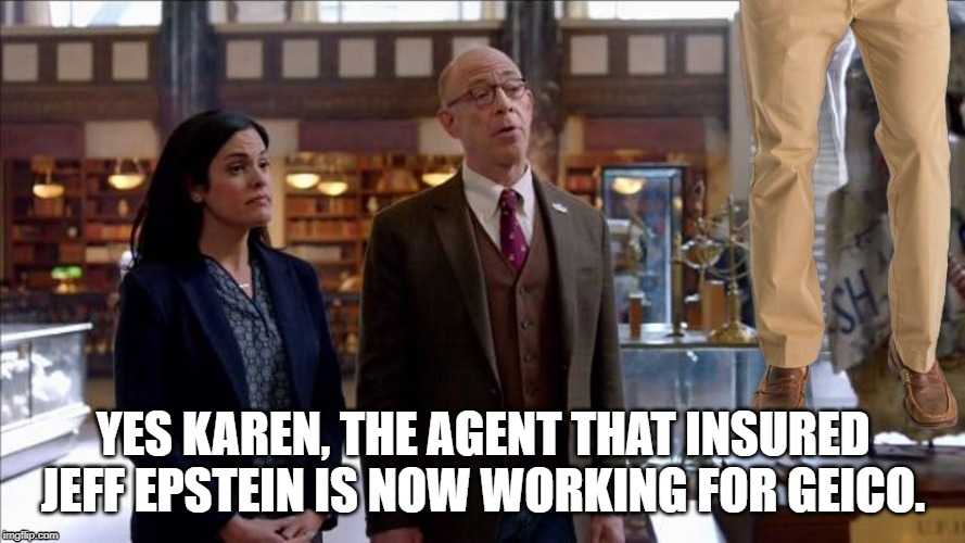state farm ad |  YES KAREN, THE AGENT THAT INSURED JEFF EPSTEIN IS NOW WORKING FOR GEICO. | image tagged in state farm,jeff epstein,life insurance | made w/ Imgflip meme maker