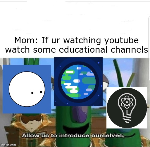 Allow us to introduce ourselves |  Mom: If ur watching youtube watch some educational channels | image tagged in allow us to introduce ourselves | made w/ Imgflip meme maker